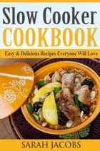 Slow Cooker Cookbook - Easy & Delicious Recipes Everyone Will Love ebook by Sarah Jacobs