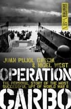 Operation Garbo - The Personal Story of the Most Successful Spy of World War II ebook by Juan Pujol Garcia, Nigel West