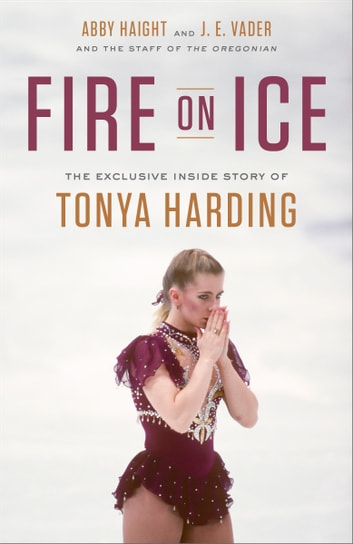 Fire on Ice - The Exclusive Inside Story of Tonya Harding ebook by J. E. Vader,Abby Haight,Oregonian Staff