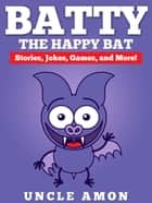 Batty the Happy Bat: Stories, Jokes, Games, and More! ebook by Uncle Amon