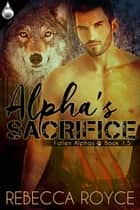 Alpha's Sacrifice ebook by Rebecca Royce
