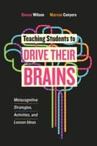 Teaching Students to Drive Their Brains - Metacognitive Strategies, Activities, and Lesson Ideas ebook by Donna Wilson, Marcus Conyers