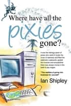 Where Have All the Pixies Gone? ebook by Ian Shipley