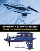 Northrop N-63 Convoy Fighter: The Naval VTOL Turboprop Tailsitter Project of 1950 ebook by Jared A. Zichek