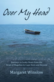 Over My Head - Journeys in Leaky Boats from the Strait of Magellan to Cape Horn and Beyond ebook by Margaret Winslow