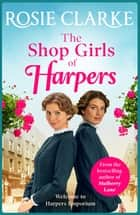 The Shop Girls of Harpers - The start of the bestselling heartwarming historical saga series from Rosie Clarke ebook by Rosie Clarke