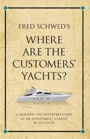 Fred Schwed's Where Are the Customer's Yachts: A Modern-Day Interpretation of an Investment Classic ebook by Gough, Leo