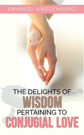 The Delights of Wisdom Pertaining to Conjugial Love ebook by Emanuel Swedenborg