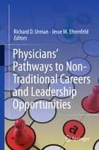 Physicians' Pathways to Non-Traditional Careers and Leadership Opportunities ebook by Richard D. Urman,Jesse M. Ehrenfeld