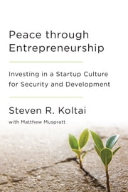 Peace Through Entrepreneurship - Investing in a Startup Culture for Security and Development ebook by Steven  R. Koltai,Matthew  Muspratt