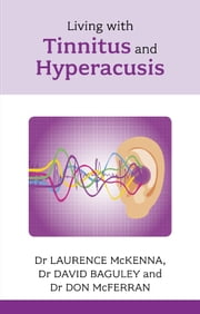 Living with Tinnitus and Hyperacusis ebook by Laurence McKenna,David Baguley,Don McFerran