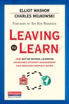 Leaving to Learn - How Out-of-School Learning Increases Student Engagement and Reduces Dropout Rates ebook by Elliot Washor, Charles Mojkowski, Urban Fox Studios