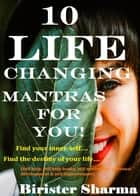 10 Life Changing Mantras For You! Find your inner-self…. Find the destiny of your life…. eBook by Birister Sharma