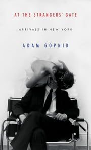 At the Strangers' Gate - Arrivals in New York ebook by Adam Gopnik