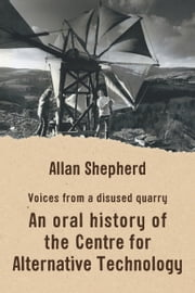 Voices From a Disused Quarry: An Oral History of the Centre for Alternative Technology ebook by Allan Shepherd