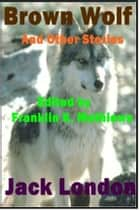 Brown Wolf - And Other Jack London Stories ebook by Jack London