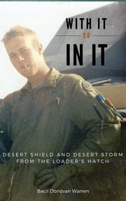 With It or In It: Desert Shield and Desert Storm from the Loader's Hatch ebook by Bacil Donovan Warren
