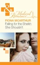 Falling for the Sheikh She Shouldn't (Mills & Boon Medical) ebook by Fiona McArthur