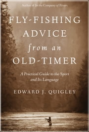 Fly-Fishing Advice from an Old-Timer - A Practical Guide to the Sport and Its Language ebook by Ed Quigley