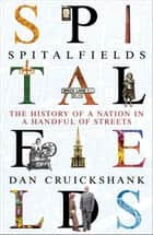 Spitalfields - The History of a Nation in a Handful of Streets eBook by Dan Cruickshank