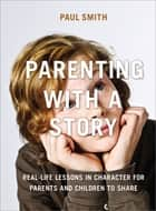 Parenting with a Story - Real-Life Lessons in Character for Parents and Children to Share ebook by Paul Smith