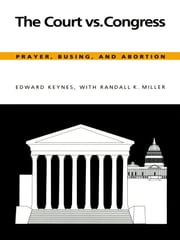 The Court vs. Congress - Prayer, Busing, and Abortion ebook by Edward Keynes,Randall K. Miller