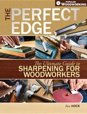 The Perfect Edge: The Ultimate Guide to Sharpening for Woodworkers ebook by Hock, Ron
