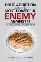 Drug Addiction and the Most Powerful Enemy Against It ebook by Joseph B. Harris
