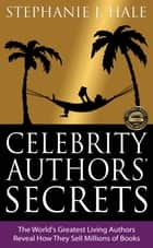 Celebrity Authors' Secrets: The World's Greatest Living Authors Reveal How They Sell Millions of Books ebook by Stephanie Hale