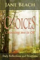Choices: Choosing me is OK, Daily Reflections and Devotions ebook by Jane Beach
