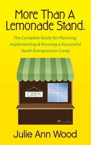 More Than a Lemonade Stand - The Complete Guide for Planning, Implementing & Running a Successful Youth Entrepreneur Camp ebook by Julie Ann Wood