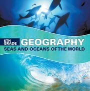 5th Grade Geography: Seas and Oceans of the World - Fifth Grade Books Marine Life and Oceanography for Kids ebook by Baby Professor