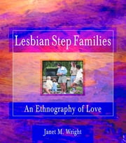 Lesbian Step Families - An Ethnography of Love ebook by Ellen Cole,Esther D Rothblum,Janet M Wright