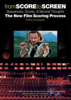 From Score to Screen: Sequencers, Scores, & Second Thoughts the New Film Scoring Process ebook by Sonny Kompanek