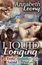 Liquid Longing: An Erotic Anthology of the Sacred and Profane ebook by Annabeth Leong