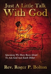 Just A Little Talk With God - Questions We Have Been Afraid To Ask God And Each Other ebook by Rev. Roger P. Bolton