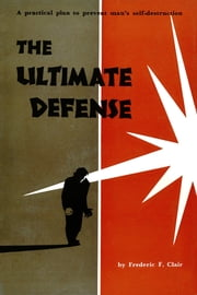 The Ultimate Defense - A Practical Plan to Prevent Man's Self-Destruction ebook by Fredric F. Clair