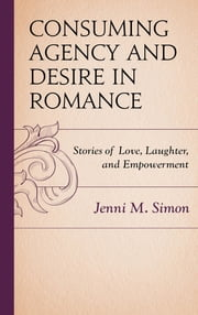 Consuming Agency and Desire in Romance - Stories of Love, Laughter, and Empowerment ebook by Jenni M. Simon
