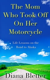 The Mom Who Took Off On Her Motorcycle ebook by Diana Bletter