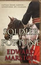 Soldier of Fortune - Captain Daniel Rawson - adventurer, spy, charmer... ebook by Edward Marston