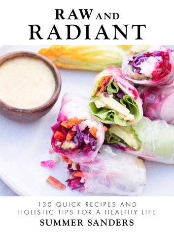 Raw and Radiant - 130 Quick Recipes and Holistic Tips for a Healthy Life ebook by Sanders, Summer