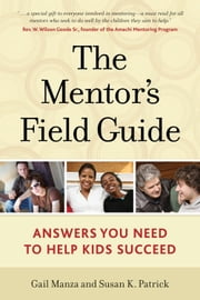 The Mentor's Field Guide: Answers You Need to Help Kids Succeed ebook by Gail Manza,Susan K. Patrick