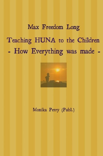 Max Freedom Long Teaching HUNA to the Children- How Everything was made - - Excerpt from the Huna Vistas Bulletins ebook by Monika Petry