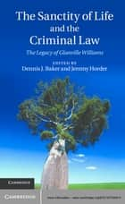 The Sanctity of Life and the Criminal Law ebook by Dennis J. Baker,Jeremy Horder