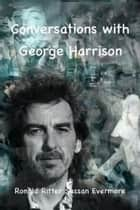 Conversations with George Harrison ebook by Ronald Ritter, Sussan Evermore