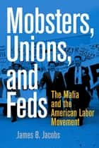 Mobsters, Unions, and Feds - The Mafia and the American Labor Movement eBook by James B. Jacobs