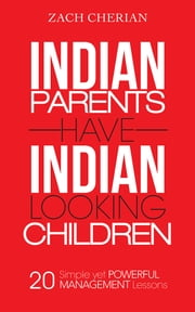 Indian Parents Have Indian-Looking Children - Twenty Simple Yet Powerful Management Lessons ebook by Zach Cherian