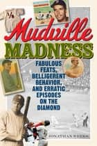 Mudville Madness - Fabulous Feats, Belligerent Behavior, and Erratic Episodes on the Diamond ebook by Jonathan Weeks