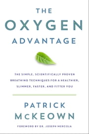 The Oxygen Advantage - The Simple, Scientifically Proven Breathing Techniques for a Healthier, Slimmer, Faster, and Fitter You ebook by Patrick McKeown