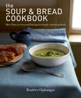 The Soup & Bread Cookbook - More Than 100 Seasonal Pairings for Simple, Satisfying Meals ebook by Beatrice Ojakangas